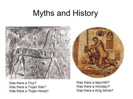 Myths and History Was there a Troy? Was there a Trojan War? Was there a Trojan Horse? Was there a labyrinth? Was there a minotaur? Was there a King Minos?