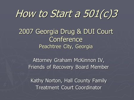 How to Start a 501(c)3 2007 Georgia Drug & DUI Court Conference Peachtree City, Georgia Attorney Graham McKinnon IV, Friends of Recovery Board Member Kathy.