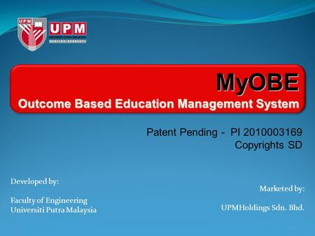Developed by: Faculty of Engineering Universiti Putra Malaysia Marketed by: UPMHoldings Sdn. Bhd. MyOBE Outcome Based Education Management System Patent.
