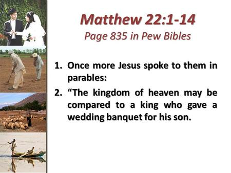 "Matthew 22:1-14 Page 835 in Pew Bibles 1.Once more Jesus spoke to them in parables: 2.""The kingdom of heaven may be compared to a king who gave a wedding."