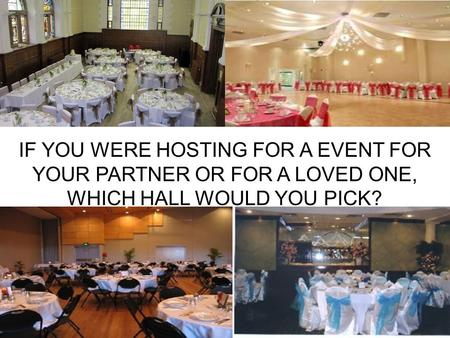 1 IF YOU WERE HOSTING FOR A EVENT FOR YOUR PARTNER OR FOR A LOVED ONE, WHICH HALL WOULD YOU PICK?