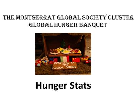 The MONTSERRAT Global Society Cluster Global hunger banquet Hunger Stats.
