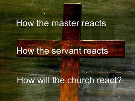 How the master reacts How the servant reacts How will the church react?