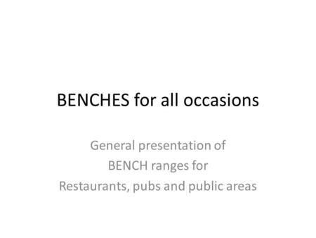 BENCHES for all occasions General presentation of BENCH ranges for Restaurants, pubs and public areas.