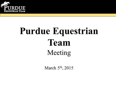 Purdue Equestrian Team Meeting March 5 th, 2015. Meeting Minutes -Work session -Regionals information -Clothing Update -Fundraisers -Banquet information.