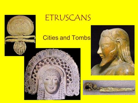 ETRUSCANS Cities and Tombs. ETRUSCANS Location: Northern Italy, 1200 BC Earliest settlers in Rome? Large influence on Rome: politics, religion, entertainment.