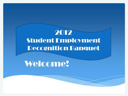 Welcome! 2012 Student Employment Recognition Banquet.