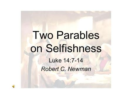 Two Parables on Selfishness Luke 14:7-14 Robert C. Newman.