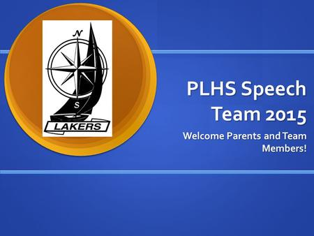 PLHS Speech Team 2015 Welcome Parents and Team Members!