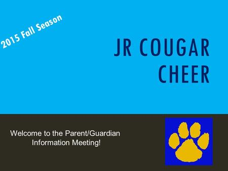 JR COUGAR CHEER 2015 Fall Season Welcome to the Parent/Guardian Information Meeting!