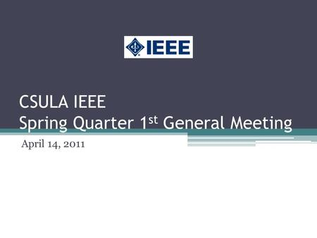 CSULA IEEE Spring Quarter 1 st General Meeting April 14, 2011.