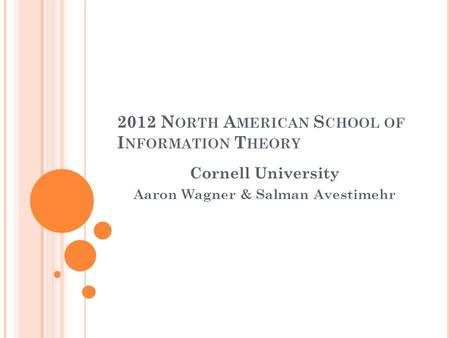 2012 N ORTH A MERICAN S CHOOL OF I NFORMATION T HEORY Cornell University Aaron Wagner & Salman Avestimehr.