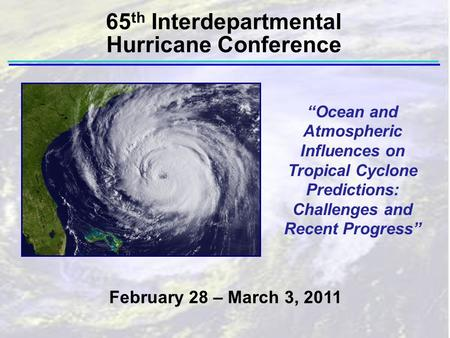 """Ocean and Atmospheric Influences on Tropical Cyclone Predictions: Challenges and Recent Progress"" February 28 – March 3, 2011 65 th Interdepartmental."