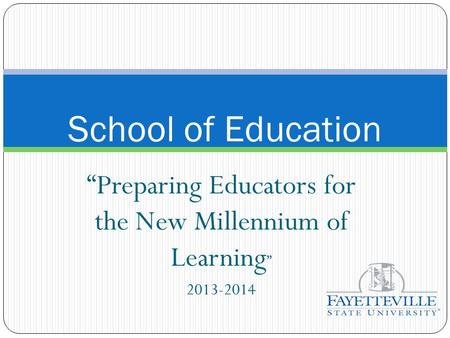 """Preparing Educators for the New Millennium of Learning "" 2013-2014 School of Education."