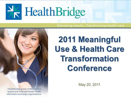 HealthBridge is one of the nation's largest and most successful health information exchange organizations. 2011 Meaningful Use & Health Care Transformation.