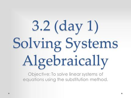 3.2 (day 1) Solving Systems Algebraically