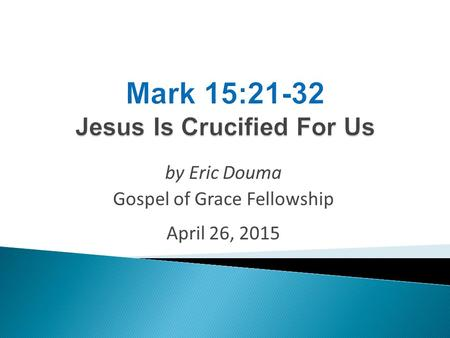 By Eric Douma Gospel of Grace Fellowship April 26, 2015.