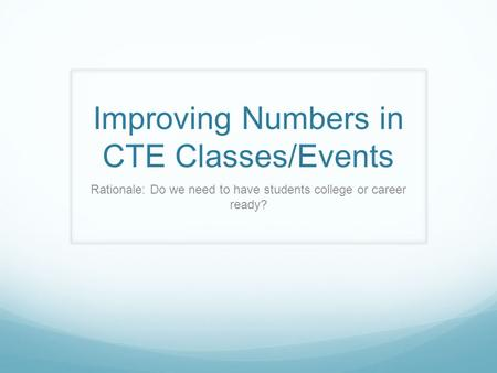 Improving Numbers in CTE Classes/Events Rationale: Do we need to have students college or career ready?