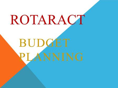 ROTARACT BUDGET PLANNING. WHY DOES ROTARACT REQUIRE A BUDGET?