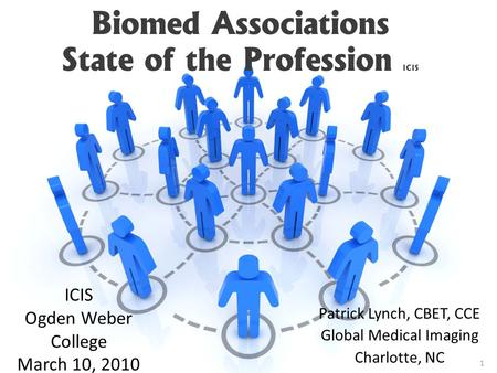 Biomed Associations State of the Profession ICIS Patrick Lynch, CBET, CCE Global Medical Imaging Charlotte, NC ICIS Ogden Weber College March 10, 2010.