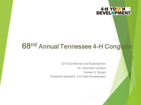 68 nd Annual Tennessee 4-H Congress 2015 Guidelines and Expectations for Volunteer Leaders Carmen G. Burgos Extension Specialist, 4-H Youth Development.