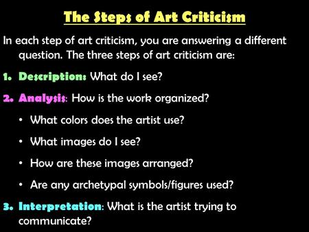 The Steps of Art Criticism In each step of art criticism, you are answering a different question. The three steps of art criticism are: 1.Description:
