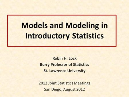 Models and Modeling in Introductory Statistics Robin H. Lock Burry Professor of Statistics St. Lawrence University 2012 Joint Statistics Meetings San Diego,
