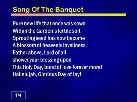 Song Of The Banquet Pure new life that once was sown Within the Garden's fertile soil, Sprouting seed has now become A blossom of heavenly loveliness.