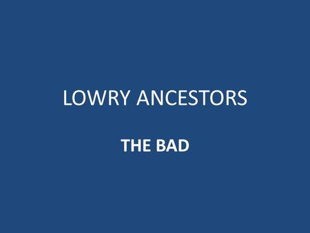 LOWRY ANCESTORS THE BAD Theodosius I the Great (died 395; 50 th GGF of Tom Lowry) Roman Emperor -- when the citizens of Thessalonica rioted to protest.