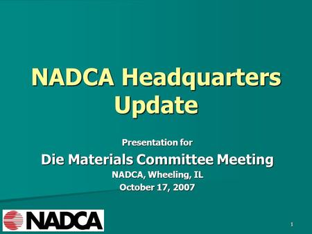 1 NADCA Headquarters Update Presentation for Die Materials Committee Meeting NADCA, Wheeling, IL October 17, 2007.