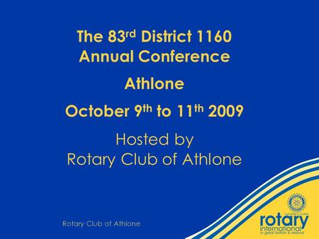 Rotary Club of Athlone The 83 rd District 1160 Annual Conference Athlone October 9 th to 11 th 2009 Hosted by Rotary Club of Athlone.
