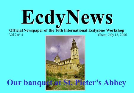 EcdyNews Official Newspaper of the 16th International Ecdysone Workshop Vol 2 n° 4 Ghent, July 13, 2006 Our banquet at St. Pieter's Abbey.