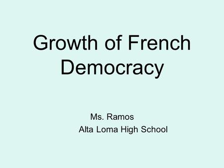 Growth of French Democracy Ms. Ramos Alta Loma High School.