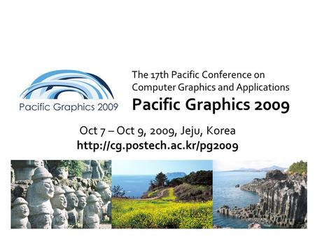 The 17th Pacific Conference on Computer Graphics and Applications Pacific Graphics 2009 Oct 7 – Oct 9, 2009, Jeju, Korea