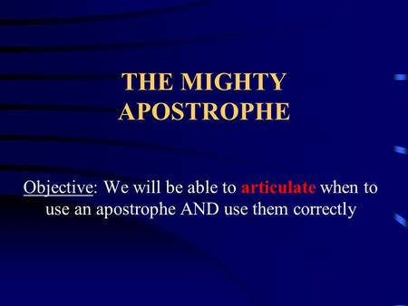 THE MIGHTY APOSTROPHE Objective: We will be able to articulate when to use an apostrophe AND use them correctly.