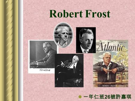 Robert Frost 一年仁班 26 號許嘉琪. Robert Frost ' s life Robert Frost was born in San Francisco in 1874. He moved to New England at the age of eleven and became.
