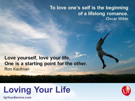 Loving Your Life UpYourService.com To love one's self is the beginning of a lifelong romance. Oscar Wilde Love yourself, love your life. One is a starting.