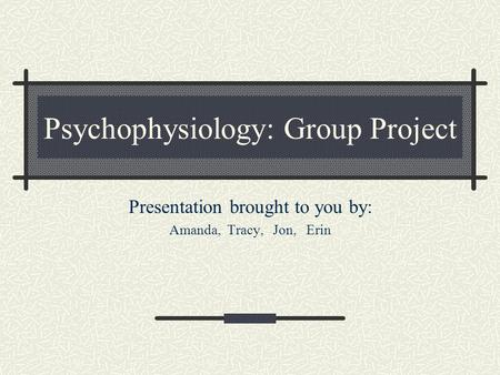 Psychophysiology: Group Project Presentation brought to you by: Amanda, Tracy, Jon, Erin.