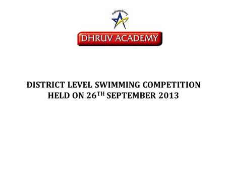 DISTRICT LEVEL SWIMMING COMPETITION HELD ON 26 TH SEPTEMBER 2013.
