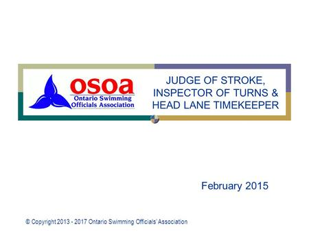 © Copyright 2013 - 2017 Ontario Swimming Officials' Association February 2015 JUDGE OF STROKE, INSPECTOR OF TURNS & HEAD LANE TIMEKEEPER.
