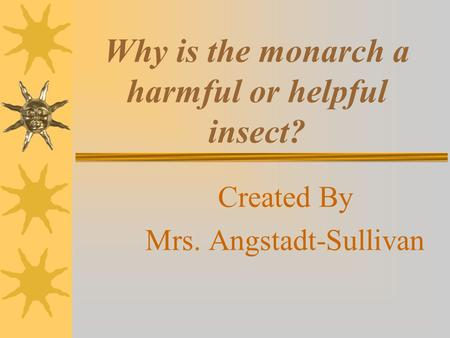 Why is the monarch a harmful or helpful insect? Created By Mrs. Angstadt-Sullivan.