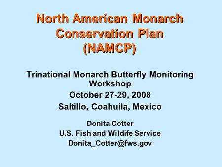 North American Monarch Conservation Plan (NAMCP) Trinational Monarch Butterfly Monitoring Workshop October 27-29, 2008 Saltillo, Coahuila, Mexico Donita.