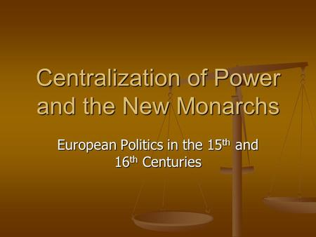 Centralization of Power and the New Monarchs European Politics in the 15 th and 16 th Centuries.