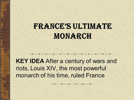 France's Ultimate Monarch KEY IDEA After a century of wars and riots, Louis XIV, the most powerful monarch of his time, ruled France.