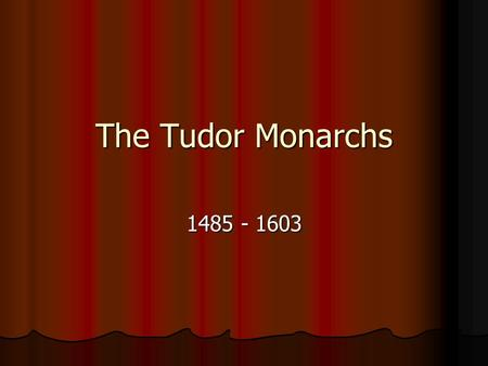 The Tudor Monarchs 1485 - 1603. Henry VII Henry Tudor's victory over Richard III at the Battle of Bosworth Henry Tudor's victory over Richard III at the.