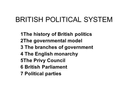 BRITISH POLITICAL SYSTEM 1The history of British politics 2The governmental model 3 The branches of government 4 The English monarchy 5The Privy Council.
