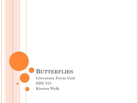 B UTTERFLIES Literature Focus Unit EDU 315 Kirsten Welk.