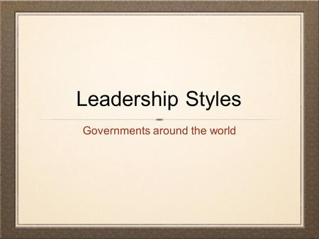 Leadership Styles Governments around the world. Totalitarianism absolute control by a political party - often communist, socialist or fascist ideology.