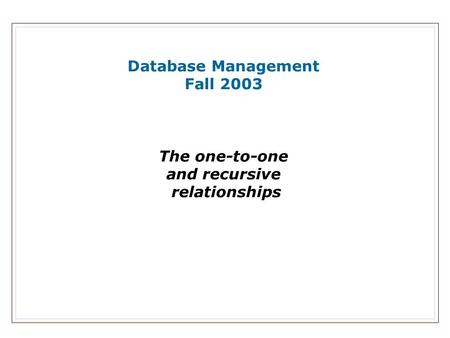 Database Management Fall 2003 The one-to-one and recursive relationships.