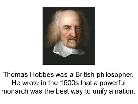 Thomas Hobbes was a British philosopher. He wrote in the 1600s that a powerful monarch was the best way to unify a nation.